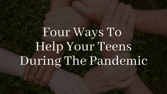 Four Ways To Help Your Teens During The Pandemic