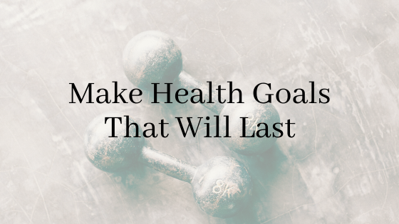 Make health goals that will last