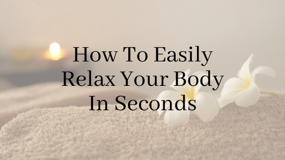 How To Easily Relax Your Body In Seconds