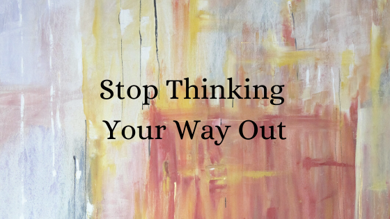 Stop Thinking Your Way Out