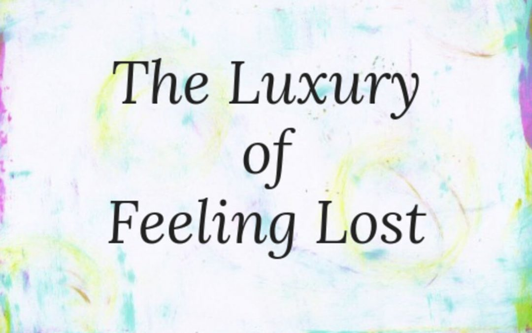 The Luxury of Feeling Lost