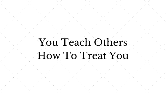 You Teach Others How To Treat You