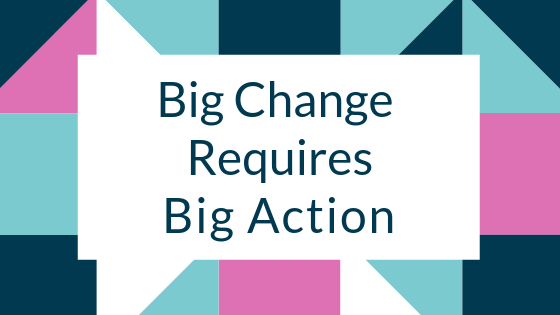 Big Change Requires Big Action